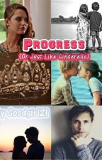 Progress (Or Just Like Cinderella) || ✔️ by goodgirl21
