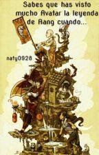 Sabes que has visto mucho Avatar la leyenda de Aang cuando... by naty0928