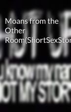 Moans from the Other Room(ShortSexStory) by MOANsterBiiitch