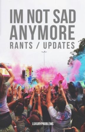 im not sad anymore // rant/update book by luxuryproblems