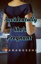 Accidentally, She's Pregnant by ManangSshh