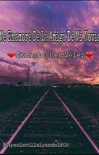 Me Enamore de la amiga de mi novia ❤Christopher Velez❤ by paolavillalpando1802