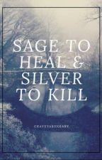 Sage To Heal & Silver To Kill by graveyardxbaby