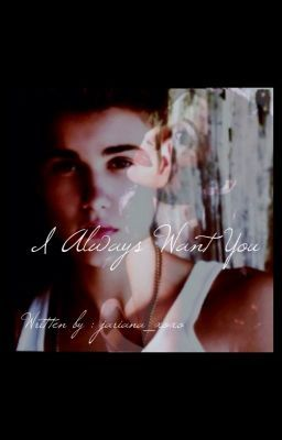 I Always Want You (Justin Bieber & Ariana Grande Fanfiction)