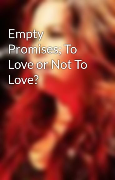 Empty Promises; To Love or Not To Love? by DemiLove920