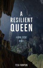 A Resilient Queen (Book #3 of A Royal Secret Trilogy) by TessaT