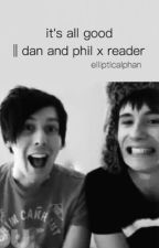 it's all good || dan and phil x reader by ellipticalphan