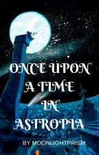 ONCE UPON A TIME IN ASTROPIA by moonlightprism