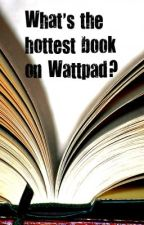 What's the hottest books on Wattpad? by katecakemocka