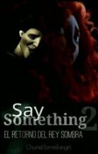 Say Something 2: El retorno del Rey Sombra by ChumelTorresFangirl
