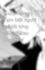 (Lucy harem) Tạm biệt người mà tôi từng yêu , Natsu Dragneel by ThuL070