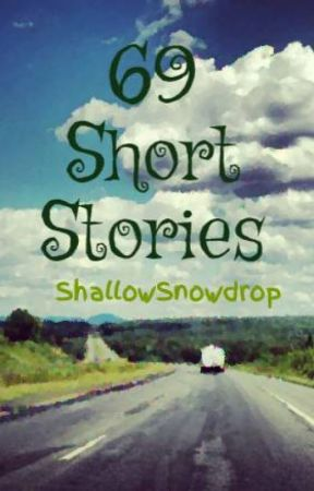 69 Short Stories by ShallowSnowdrop