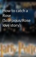 How to catch a Rose (Scorpious/Rose love story) by avidlyreading2234