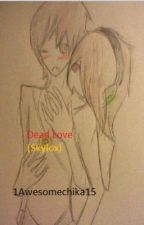 Dead Love (Skylox) (COMPLETED) by 1Awesomechika15