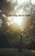 Es mi vida, no la tuya by miss_unicornh