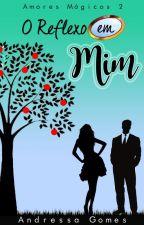 O Reflexo Em Mim - Série Amores Mágicos -  Livro 2 by AndressaGomesM