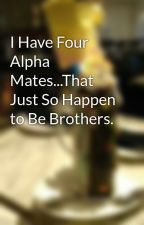 I Have Four Alpha Mates...That Just So Happen to Be Brothers. by NoraTaylor