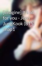[Imagine] It's all for you - Jeon JungKook (BTS) chap1 by babyzmelody