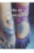 a paixão de uma psicopata  by uma_psicopata1612