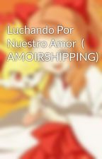 Luchando Por Nuestro Amor  ( AMOIRSHIPPING) by AngieMarina