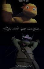 Algo Más Que Amigos... (TMNT AU) by SolNinninja54