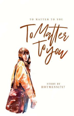 To Matter To You by HotMess1717