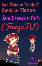 """Los Chicos """"rudos"""" También Tienen Sentimientos (FoxyxTU) [TERMINADA] by Mar__Unicorn"""