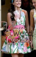 You're weird, cupcake. by JustACupcakexo