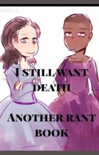 I still want death-- another rant book jfc by --sorryicantdraw--