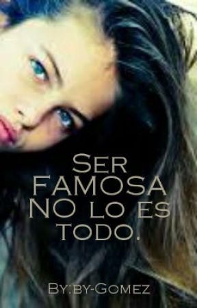 SER FAMOSA NO LO ES TODO. by by-Gomez