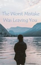 The Worst Mistake Was Leaving You (Liam Payne Fan Fiction) by ThinkyWorld
