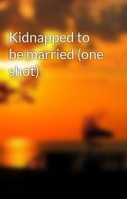 Kidnapped to be married (one shot) by ruhabsheikh