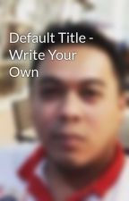 Default Title - Write Your Own by TjCuenca