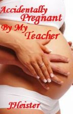 Accidently Pregnant by my Teacher (A Layla Story) by JHeister