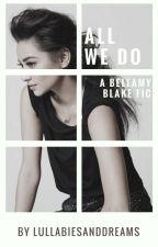 All We Do ↠ Bellamy Blake by lullabiesanddreams