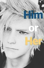 Him or Her (A Final Fantasy XV Fanfiction) by JennyHall280