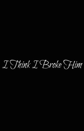 I Think I Broke Him by -_-WhoKnows-_-