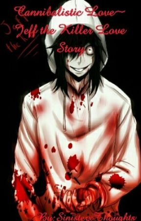 Cannibalistic Love~ Jeff the Killer Love Story by AmourMorbide