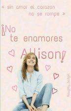 ¡No te enamores Allison! by Clittlemonster_