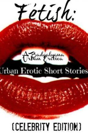 Fetish: Urban Erotic Short Stories (Celeb Edition) by badgalyana
