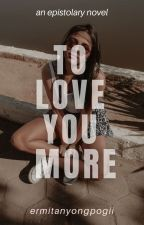 To Love You More (An Epistolary Novel) by ermitanyongpogii
