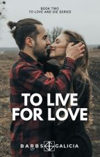 To Live for Love (TO BE SELF-PUBLISHED) by barbsgalicia