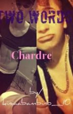 Two words|Chardre| by kiniaabambino_10
