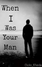 When I Was Your Man (Completed Short Story) by BACHENG101