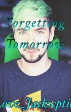 Forgetting Tomorrow (A Jacksepticeye Fanfiction) by I_love_Jacksepticeye