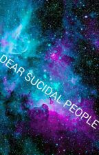DEAR SUCICIDAL PEOPLE by Burnt_By_Beauty
