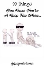 99 things: You Know You're a K-Pop Fan When... by paper-rose