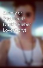 Enemy or Boyfriend? (Justin Bieber Love Story) by BiebuhhSwaggy