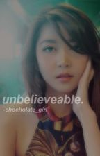 UNBELIEVEABLE (Complete) by chocholate_girl