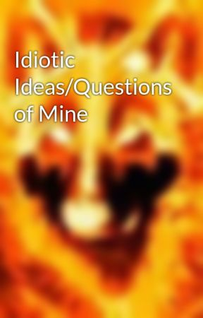 Idiotic Ideas/Questions of Mine by MicroFireWolf